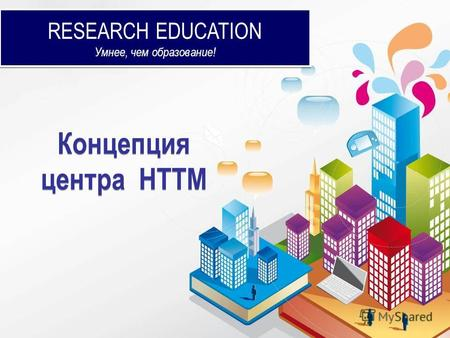 RESEARCH EDUCATION Умнее, чем образование! RESEARCH EDUCATION Умнее, чем образование! Концепция центра НТТМ.