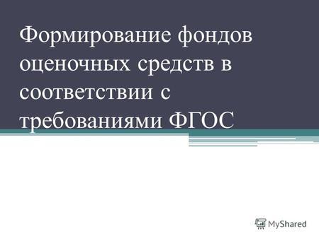 Презентация на тему Формирование фонда оценочных средств для  Формирование фондов оценочных средств в соответствии с требованиями ФГОС