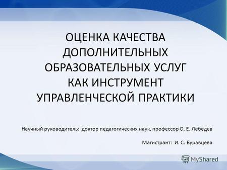 Презентация на тему СИСТЕМА НЕЗАВИСИМОЙ ОЦЕНКИ КАЧЕСТВА  ОЦЕНКА КАЧЕСТВА ДОПОЛНИТЕЛЬНЫХ ОБРАЗОВАТЕЛЬНЫХ УСЛУГ КАК ИНСТРУМЕНТ УПРАВЛЕНЧЕСКОЙ ПРАКТИКИ Научный руководитель доктор педагогических