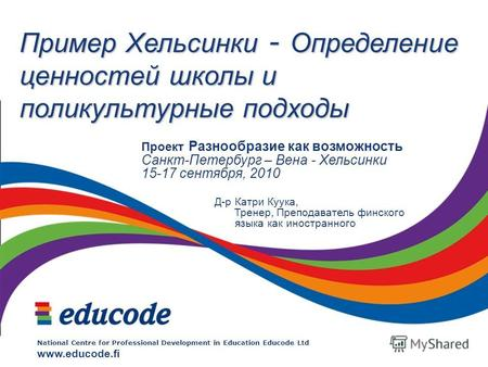 National Centre for Professional Development in Education Educode Ltd www.educode.fi Пример Хельсинки - Определение ценностей школы и поликультурные подходы.