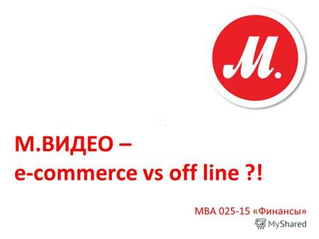 М.ВИДЕО – e-commerce vs off line ?! МВА 025-15 «Финансы»