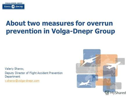 About two measures for overrun prevention in Volga-Dnepr Group Valeriy Sharov, Deputy Director of Flight Accident Prevention Department v.sharov@volga-dnepr.com.