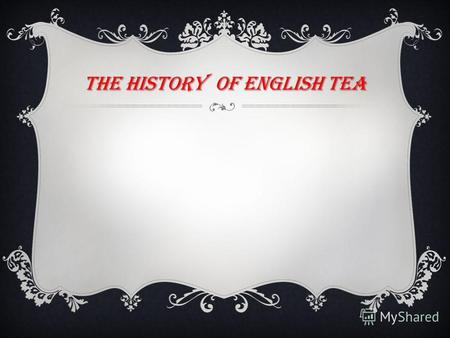 THE HISTORY OF ENGLISH TEA. TEA Tea is brewed from the dried leaves of the tea plant which is native to Southeast Asia It was first brought to Europe.