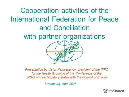 Cooperation activities of the International Federation for Peace and Conciliation with partner organizations Presentation by Victor Kamyshanov, president.