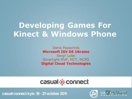 Developing Games For Kinect & Windows Phone Denis Pasechnik Microsoft ISV DE Ukraine Sergii Lutai Silverlight MVP, MCT, MCPD Digital Cloud Technologies.