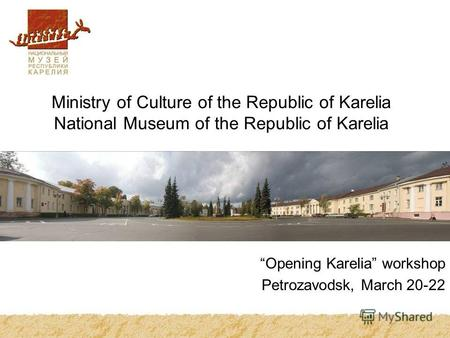 Ministry of Culture of the Republic of Karelia National Museum of the Republic of Karelia Opening Karelia workshop Petrozavodsk, March 20-22.