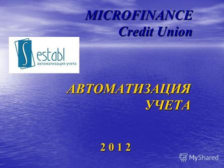 MICROFINANCE Credit Union 2 0 1 2 АВТОМАТИЗАЦИЯ УЧЕТА.