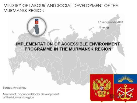 MINISTRY OF LABOUR AND SOCIAL DEVELOPMENT OF THE MURMANSK REGION Sergey Myakishev Minister of Labour and Social Development of the Murmansk region 17 September.