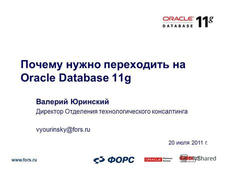 Www.fors.ru Почему нужно переходить на Oracle Database 11g Валерий Юринский Директор Отделения технологического консалтинга vyourinsky@fors.ru 20 июля.