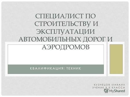 Презентация на тему ОТЧЕТ по производственной практике КУЗНЕЧНО  КВАЛИФИКАЦИЯ ТЕХНИК СПЕЦИАЛИСТ ПО СТРОИТЕЛЬСТВУ И ЭКСПЛУАТАЦИИ АВТОМОБИЛЬНЫХ ДОРОГ И АЭРОДРОМОВ КУЗНЕЦОВ МИХАИЛ УЧЕНИК 9