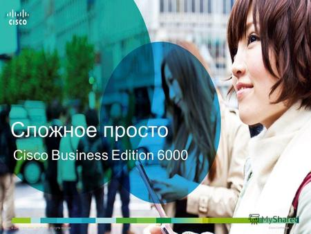 © 2011 Cisco and/or its affiliates. All rights reserved. Cisco Confidential 1 1 Cisco Business Edition 6000 Сложное просто.