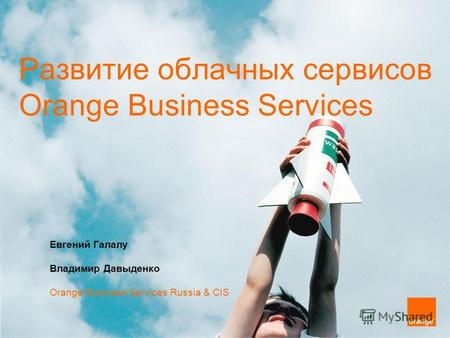 Развитие облачных сервисов Orange Business Services Евгений Галалу Владимир Давыденко Orange Business Services Russia & CIS.
