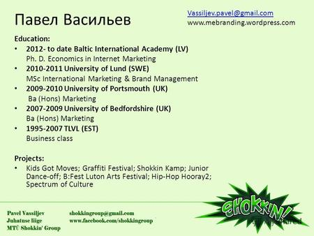 Павел Васильев Education: 2012- to date Baltic International Academy (LV) Ph. D. Economics in Internet Marketing 2010-2011 University of Lund (SWE) MSc.