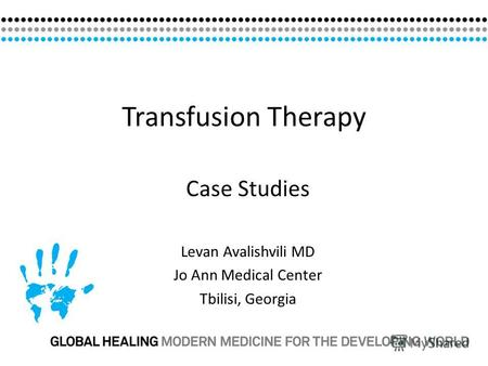 Transfusion Therapy Case Studies Levan Avalishvili MD Jo Ann Medical Center Tbilisi, Georgia.