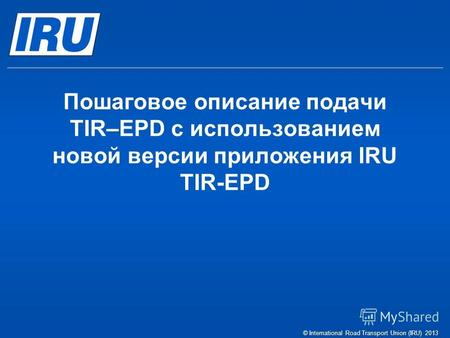 Пошаговое описание подачи TIR–EPD c использованием новой версии приложения IRU TIR-EPD © International Road Transport Union (IRU) 2013.