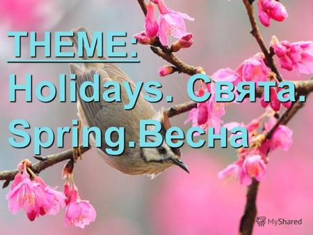 THEME: Holidays. Свята. Spring.Весна. Spring is here Summer is near Grass is green So nice and clean Winter, Summer, Autumn fall- I like spring best of.