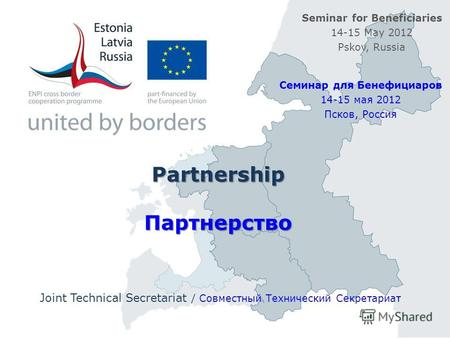 Partnership Партнерство Joint Technical Secretariat / Совместный Технический Секретариат Seminar for Beneficiaries 14-15 May 2012 Pskov, Russia Семинар.