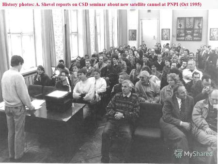 28 Dec 2005 Andrey.Shevel@pnpi.spb.ru History photos: A. Shevel reports on CSD seminar about new satellite cannel at PNPI (Oct 1995)