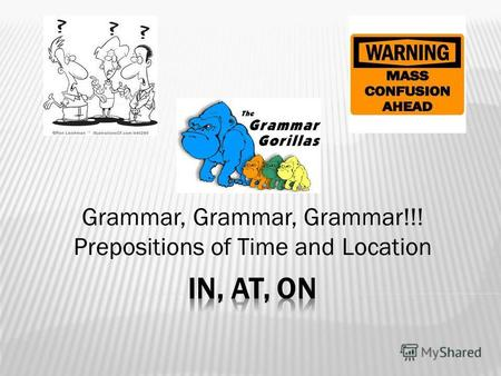 Grammar, Grammar, Grammar!!! Prepositions of Time and Location.