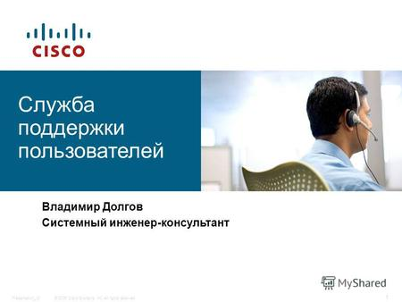 © 2006 Cisco Systems, Inc. All rights reserved.Presentation_ID 1 Служба поддержки пользователей Владимир Долгов Системный инженер-консультант.