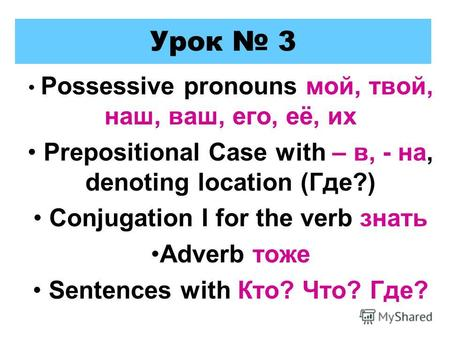 Урок 3 Possessive pronouns мой, твой, наш, ваш, его, её, их Prepositional Case with – в, - на, denoting location (Где?) Conjugation I for the verb знать.