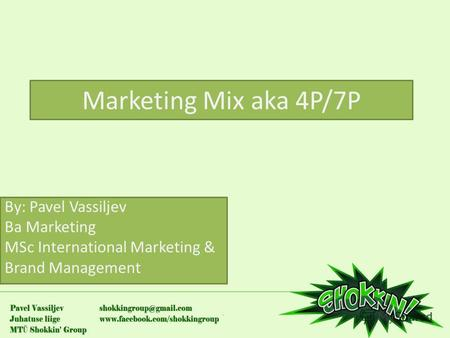 Marketing Mix aka 4P/7P By: Pavel Vassiljev Ba Marketing MSc International Marketing & Brand Management.