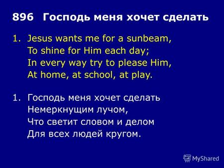 1.Jesus wants me for a sunbeam, To shine for Him each day; In every way try to please Him, At home, at school, at play. 896Господь меня хочет сделать 1.Господь.