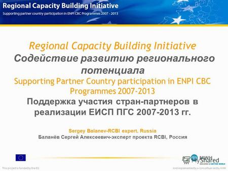 This project is funded by the EUAnd implemented by a consortium led by MWH Regional Capacity Building Initiative Содействие развитию регионального потенциала.