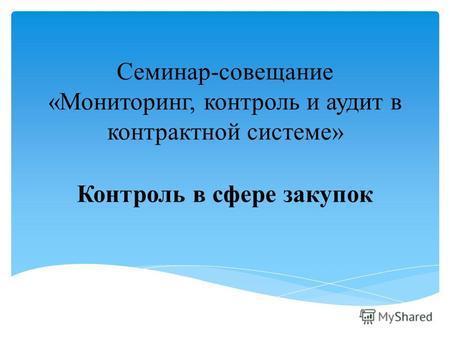 Презентация на тему Отдельные вопросы осуществления контроля в  Семинар совещание Мониторинг контроль и аудит в контрактной системе Контроль в сфере