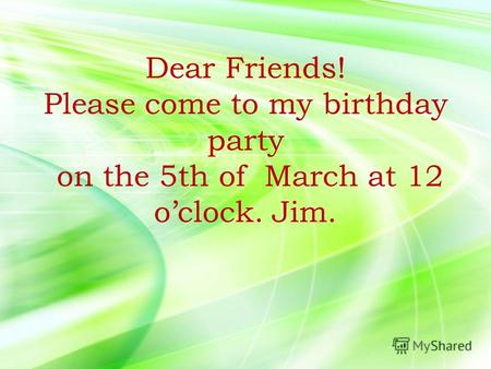 Dear Friends! Please come to my birthday party on the 5th of March at 12 oclock. Jim.