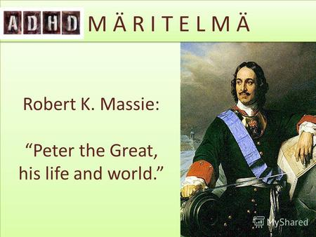 Robert K. Massie: Peter the Great, his life and world. ADHD M Ä R I T E L M Ä.