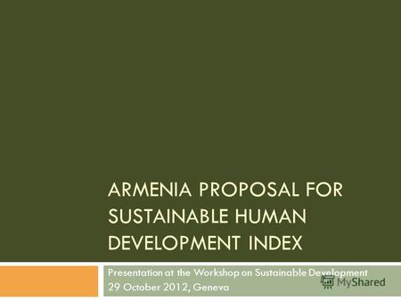 ARMENIA PROPOSAL FOR SUSTAINABLE HUMAN DEVELOPMENT INDEX Presentation at the Workshop on Sustainable Development 29 October 2012, Geneva.
