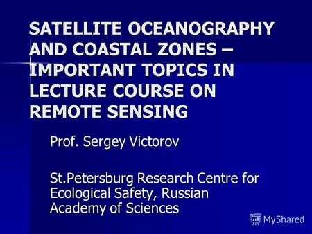SATELLITE OCEANOGRAPHY AND COASTAL ZONES – IMPORTANT TOPICS IN LECTURE COURSE ON REMOTE SENSING Prof. Sergey Victorov St.Petersburg Research Centre for.