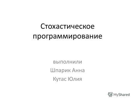 Презентация на тему Дипломная работа Тема Автоматизация  Стохастическое программирование выполнили Шпарик Анна Кутас Юлия