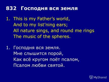 1.This is my Fathers world, And to my listning ears; All nature sings, and round me rings The music of the spheres. 832Господня вся земля 1.Господня вся.