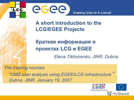 Enabling Grids for E-sciencE A short introduction to the LCG/EGEE Projects Краткая информация о проектах LCG и EGEE Elena Tikhonenko, JINR, Dubna The training.