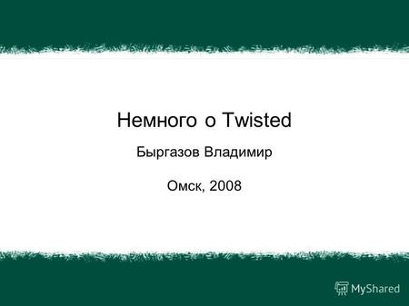 Немного о Twisted Быргазов Владимир Омск, 2008. CGKit Twisted PyGTK.