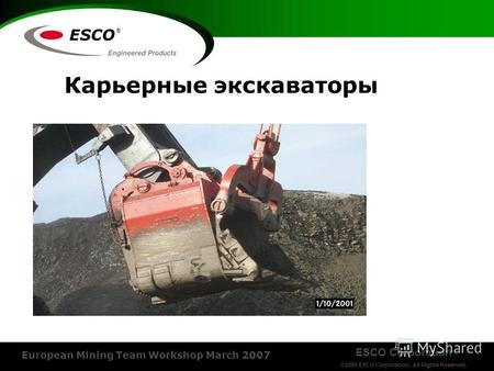 ESCO Corporation ©2006 ESCO Corporation. All Rights Reserved. European Mining Team Workshop March 2007 ® Карьерные экскаваторы.