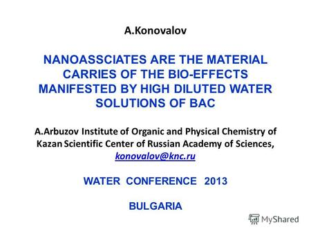 A.Konovalov NANOASSCIATES ARE THE MATERIAL CARRIES OF THE BIO-EFFECTS MANIFESTED BY HIGH DILUTED WATER SOLUTIONS OF BAC A.Arbuzov Institute of Organic.