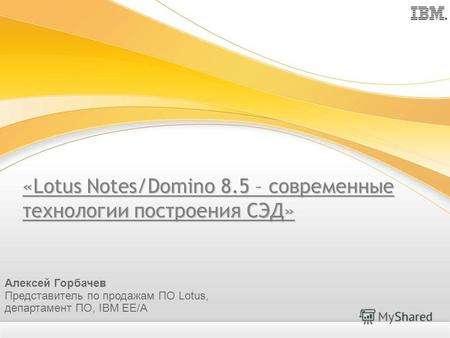«Lotus Notes/Domino 8.5 – современные технологии построения СЭД» Алексей Горбачев Представитель по продажам ПО Lotus, департамент ПО, IBM EE/A.
