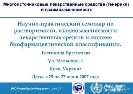 WHO Prequalification Programme June 2007 Научно-практический семинар по растворимости, взаимозаменяемости лекарственных средств и системе биофармацевтической.