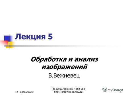 12 марта 2002 г. (с) 2001Graphics & Media Lab  Лекция 5 Обработка и анализ изображений В.Вежневец.