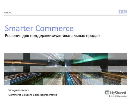 © 2012 IBM Corporation June 2012 Smarter Commerce Решения для поддержки мультиканальных продаж Vinogradov Artem Commerce Solutions Sales Representative.