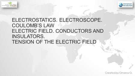 ELECTROSTATICS. ELECTROSCOPE. COULOMBS LAW ELECTRIC FIELD. CONDUCTORS AND INSULATORS. TENSION OF THE ELECTRIC FIELD Created by Omarov O.