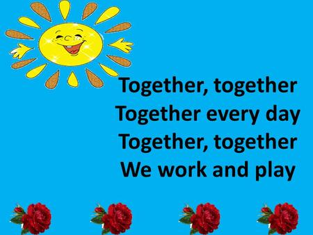 Together, together Together every day Together, together We work and play.