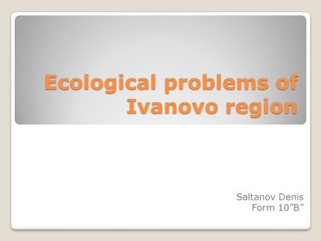 Ecological problems of Ivanovo region Saltanov Denis Form 10B.