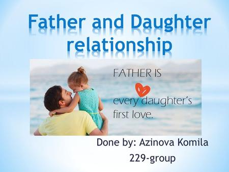 Done by: Azinova Komila 229-group. Biological Father/Daughter: * Living in same home, parents married (Happily or not) * Living in the same home, parents.