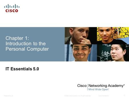 © 2008 Cisco Systems, Inc. All rights reserved.Cisco ConfidentialPresentation ID 1 Chapter 1: Introduction to the Personal Computer IT Essentials 5.0.