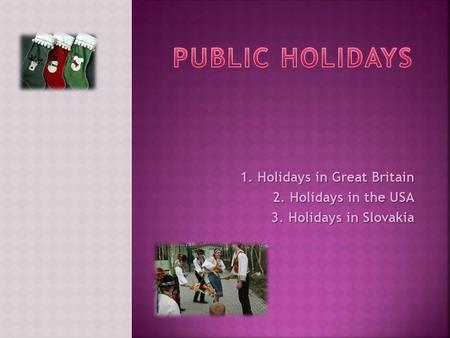 1. Holidays in Great Britain 2. Holidays in the USA 3. Holidays in Slovakia.