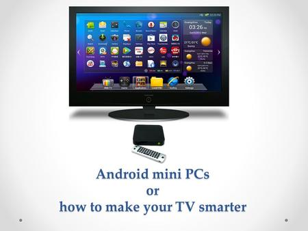 Android mini PCs or how to make your TV smarter. Agenda Why android mini PC? How to choose? o Form-factors (stick vs. box) o Is android market installed?